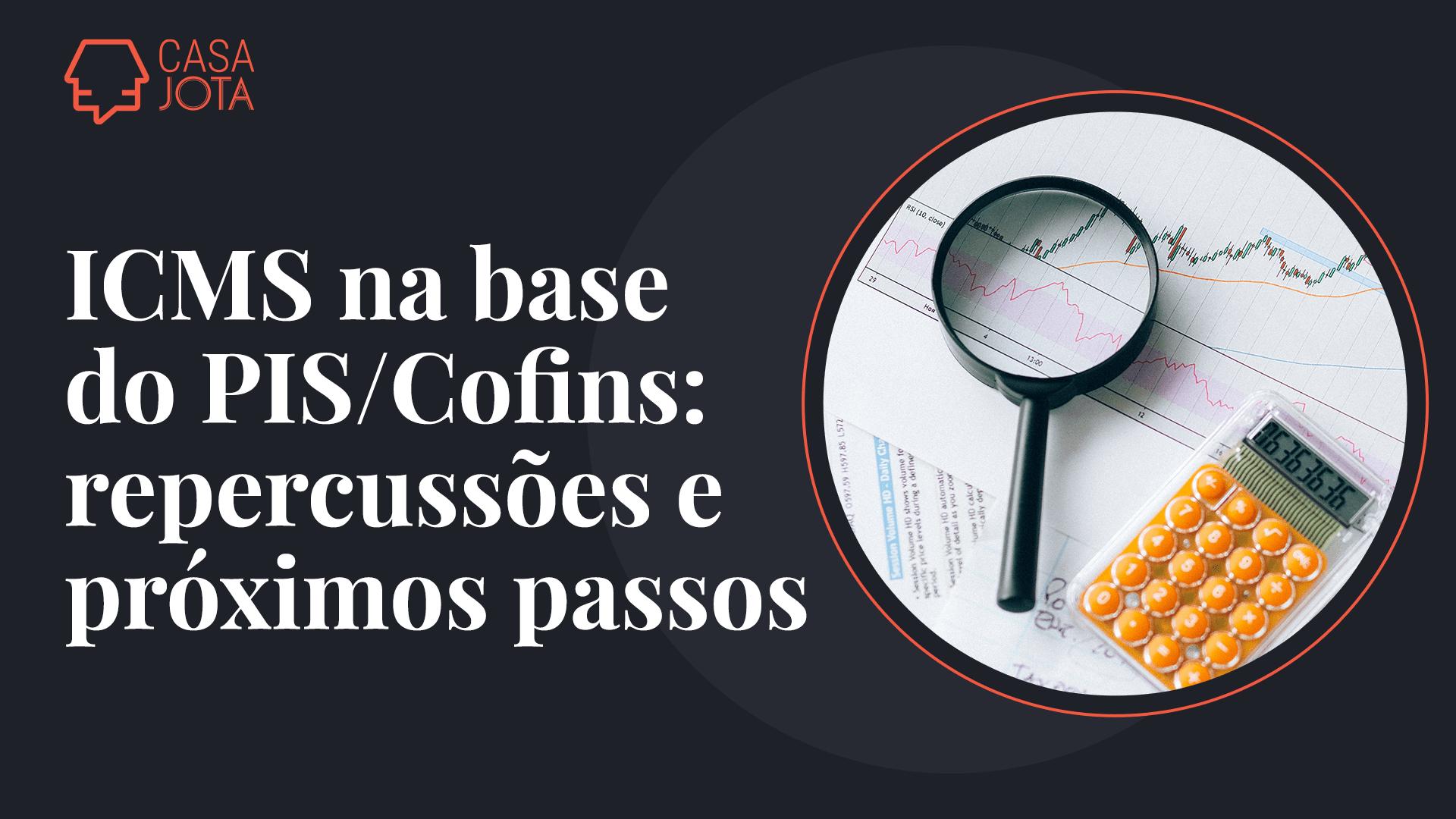 ICMS na base do PIS/Cofins: repercussões e próximos passos